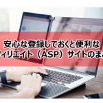安心な登録しておくと便利なアフィリエイト(ASP)サイトのまとめ