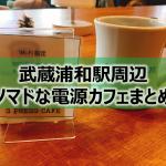 武蔵浦和駅周辺のノマドな電源カフェまとめ+Wi-Fi