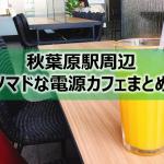 秋葉原駅周辺ノマドな電源カフェまとめ27選+Wi-Fi