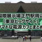 東京ビックサイト駅(旧 国際展示場正門)周辺ノマドな電源カフェまとめ6店+Wi-Fi