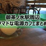 御茶ノ水駅・新御茶ノ水駅周辺ノマドな電源カフェまとめ15選+Wi-Fi