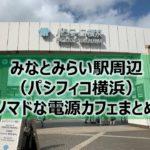 みなとみらい駅周辺(パシフィコ横浜)ノマドな電源カフェまとめ19選+Wi-Fi