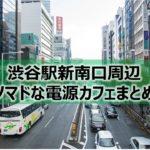 渋谷駅新南口周辺ノマドな電源カフェまとめ17選+Wi-Fi