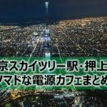 東京スカイツリー駅・押上駅周辺ノマドな電源カフェまとめ+Wi-Fi