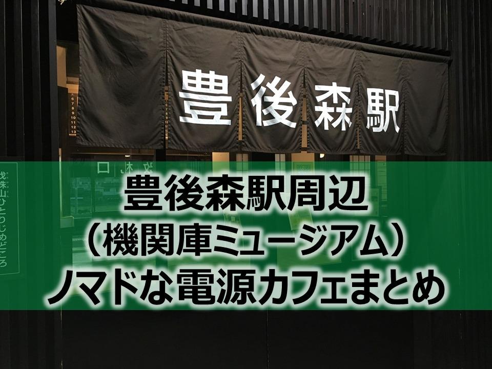豊後森駅(機関庫ミュージアム)周辺ノマドな電源カフェまとめ+Wi-Fi