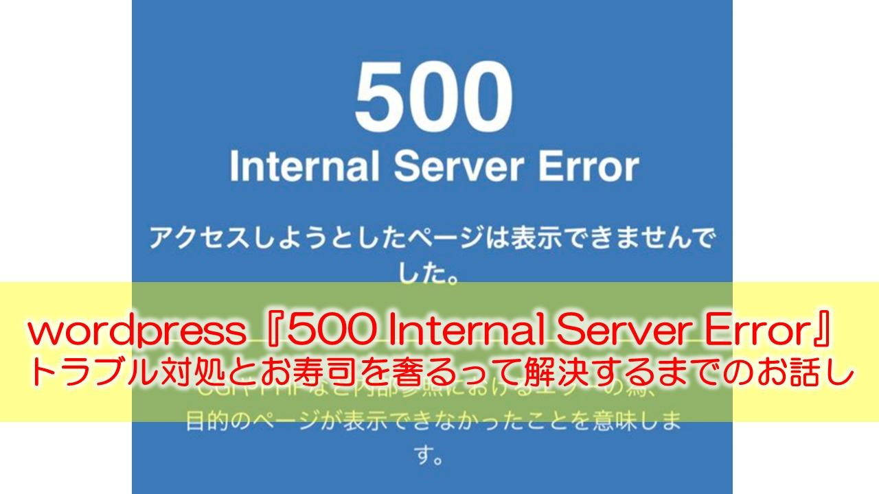 wordpress『500 Internal Server Error』のトラブル対処の戦いとお寿司を奢って解決するお話し