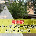 豊洲駅 リモート・テレワークにおすすめなカフェスペース