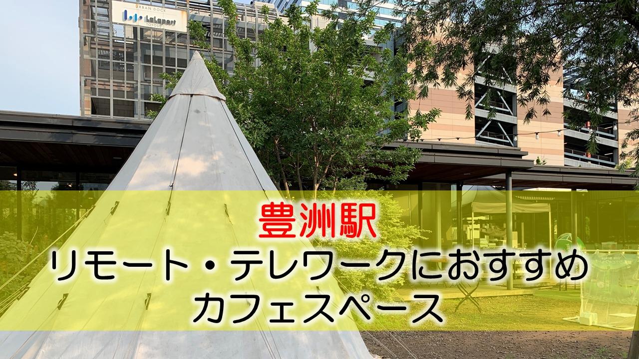 豊洲駅 リモート・テレワークにおすすめなカフェ・コワーキングスペース