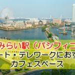 みなとみらい駅(パシフィコ横浜) リモート・テレワークにおすすめなカフェスペース