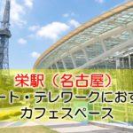 栄駅(名古屋) リモート・テレワークにおすすめなカフェ・コワーキングスペース