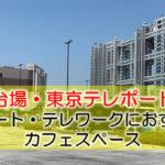 お台場・東京テレポート駅  リモート・テレワークにおすすめなカフェ・コワーキングスペース
